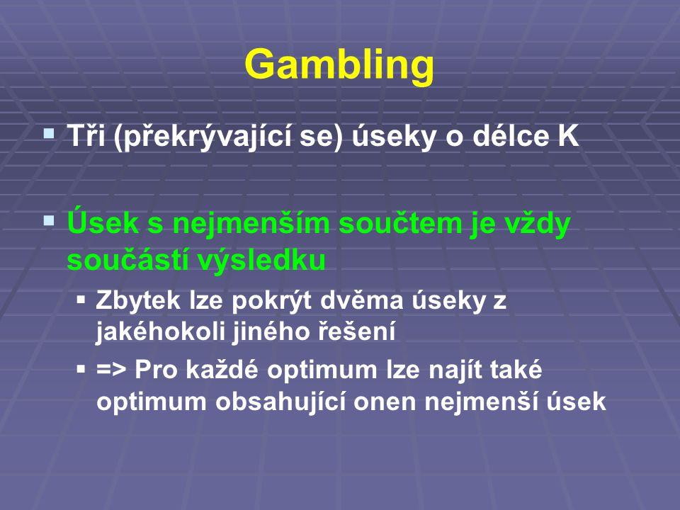Gambling  Tři (překrývající se) úseky o délce K  Úsek s nejmenším součtem je vždy součástí výsledku  Zbytek lze pokrýt dvěma úseky z jakéhokoli jiného řešení  => Pro každé optimum lze najít také optimum obsahující onen nejmenší úsek