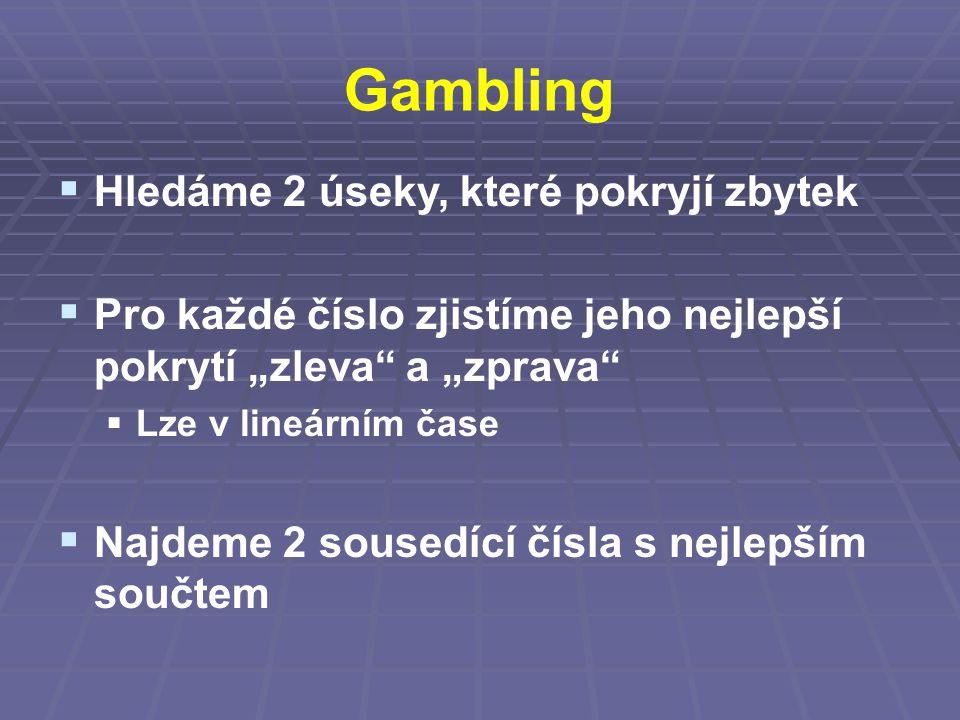 """Gambling  Hledáme 2 úseky, které pokryjí zbytek  Pro každé číslo zjistíme jeho nejlepší pokrytí """"zleva a """"zprava  Lze v lineárním čase  Najdeme 2 sousedící čísla s nejlepším součtem"""