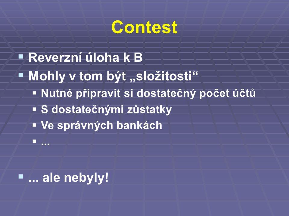 """Contest  Reverzní úloha k B  Mohly v tom být """"složitosti""""  Nutné připravit si dostatečný počet účtů  S dostatečnými zůstatky  Ve správných bankác"""
