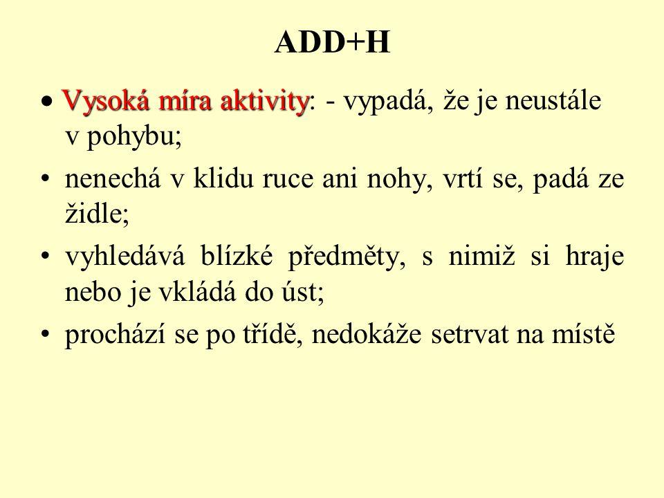 ADD+H Vysoká míra aktivity  Vysoká míra aktivity: - vypadá, že je neustále v pohybu; nenechá v klidu ruce ani nohy, vrtí se, padá ze židle; vyhledává blízké předměty, s nimiž si hraje nebo je vkládá do úst; prochází se po třídě, nedokáže setrvat na místě