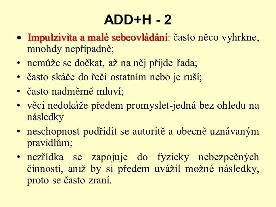 ADD+H - 2 Impulzivita a malé sebeovládání  Impulzivita a malé sebeovládání: často něco vyhrkne, mnohdy nepřípadně; nemůže se dočkat, až na něj přijde řada; často skáče do řeči ostatním nebo je ruší; často nadměrně mluví; věci nedokáže předem promyslet-jedná bez ohledu na následky neschopnost podřídit se autoritě a obecně uznávaným pravidlům; nezřídka se zapojuje do fyzicky nebezpečných činností, aniž by si předem uvážil možné následky, proto se často zraní.