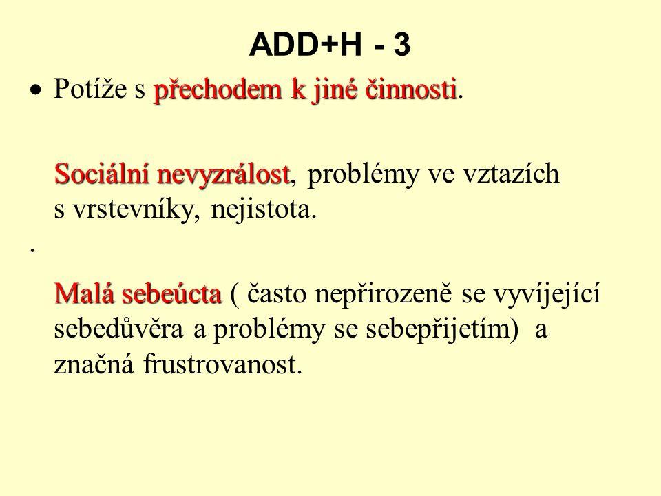 ADD+H - 3 přechodem k jiné činnosti  Potíže s přechodem k jiné činnosti. Sociální nevyzrálost Sociální nevyzrálost, problémy ve vztazích s vrstevníky