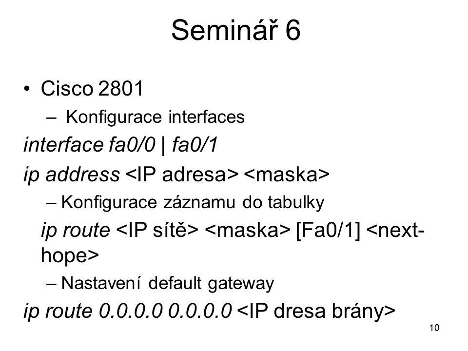 10 Seminář 6 Cisco 2801 – Konfigurace interfaces interface fa0/0 | fa0/1 ip address –Konfigurace záznamu do tabulky ip route [Fa0/1] –Nastavení default gateway ip route 0.0.0.0 0.0.0.0 10