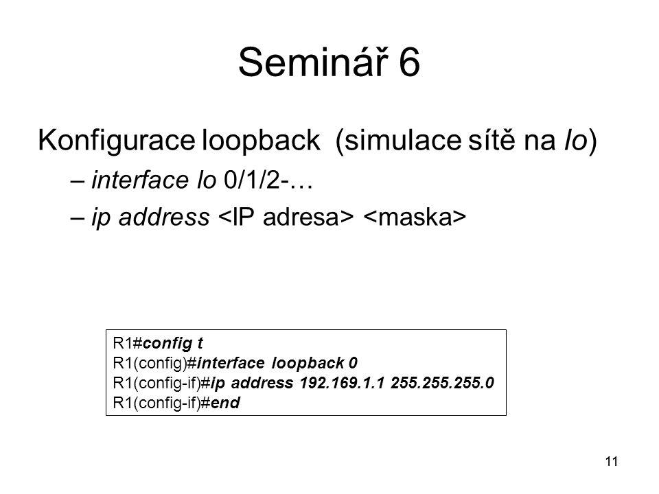 11 Seminář 6 Konfigurace loopback (simulace sítě na lo) –interface lo 0/1/2-… –ip address 11 R1#config t R1(config)#interface loopback 0 R1(config-if)#ip address 192.169.1.1 255.255.255.0 R1(config-if)#end