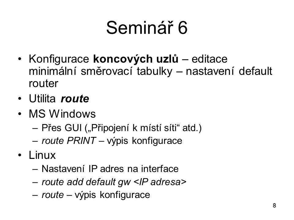 """8 Seminář 6 Konfigurace koncových uzlů – editace minimální směrovací tabulky – nastavení default router Utilita route MS Windows –Přes GUI (""""Připojení k místí síti atd.) –route PRINT – výpis konfigurace Linux –Nastavení IP adres na interface –route add default gw –route – výpis konfigurace 8"""