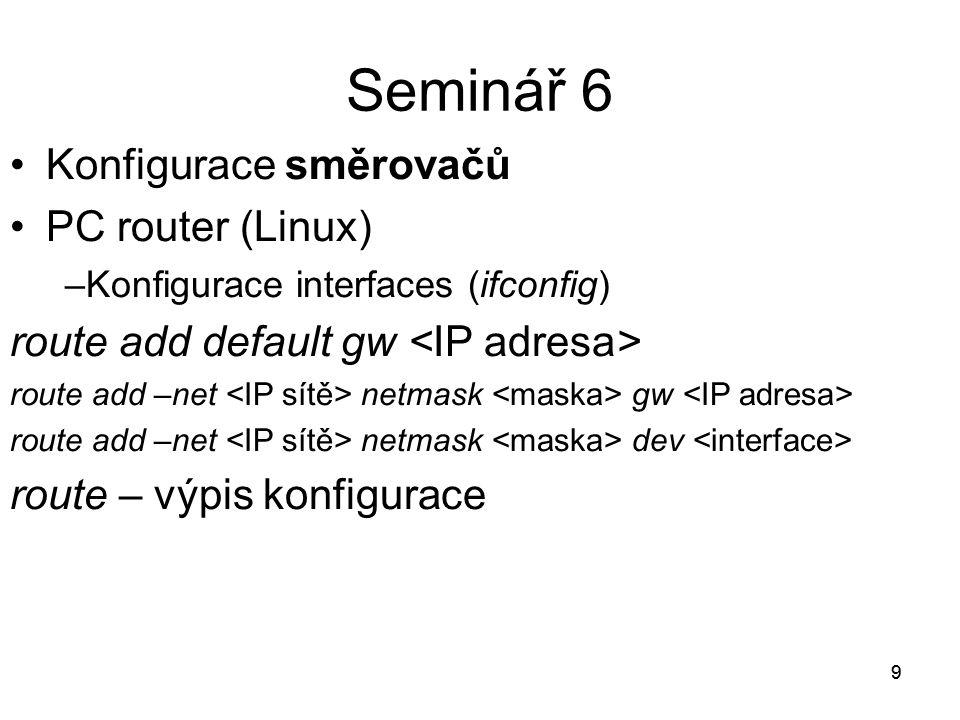 9 Seminář 6 Konfigurace směrovačů PC router (Linux) –Konfigurace interfaces (ifconfig) route add default gw route add –net netmask gw route add –net netmask dev route – výpis konfigurace 9