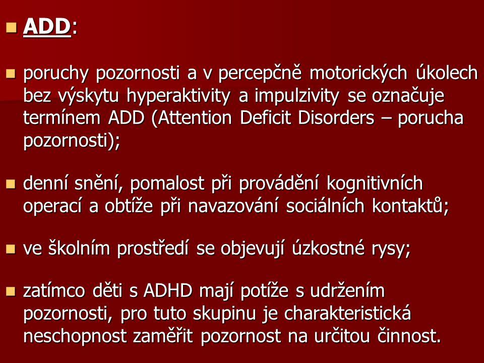 ADD: ADD: poruchy pozornosti a v percepčně motorických úkolech bez výskytu hyperaktivity a impulzivity se označuje termínem ADD (Attention Deficit Disorders – porucha pozornosti); poruchy pozornosti a v percepčně motorických úkolech bez výskytu hyperaktivity a impulzivity se označuje termínem ADD (Attention Deficit Disorders – porucha pozornosti); denní snění, pomalost při provádění kognitivních operací a obtíže při navazování sociálních kontaktů; denní snění, pomalost při provádění kognitivních operací a obtíže při navazování sociálních kontaktů; ve školním prostředí se objevují úzkostné rysy; ve školním prostředí se objevují úzkostné rysy; zatímco děti s ADHD mají potíže s udržením pozornosti, pro tuto skupinu je charakteristická neschopnost zaměřit pozornost na určitou činnost.