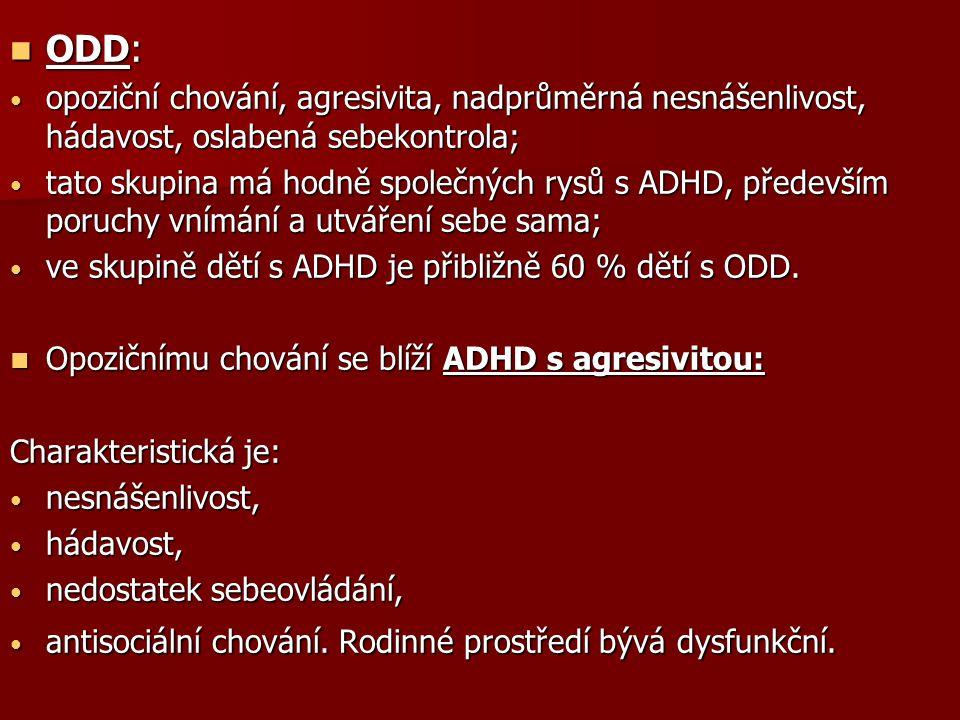ODD: ODD: opoziční chování, agresivita, nadprůměrná nesnášenlivost, hádavost, oslabená sebekontrola; opoziční chování, agresivita, nadprůměrná nesnášenlivost, hádavost, oslabená sebekontrola; tato skupina má hodně společných rysů s ADHD, především poruchy vnímání a utváření sebe sama; tato skupina má hodně společných rysů s ADHD, především poruchy vnímání a utváření sebe sama; ve skupině dětí s ADHD je přibližně 60 % dětí s ODD.