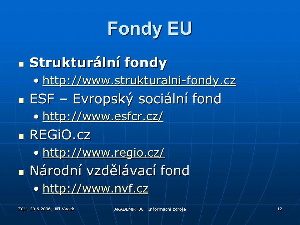 ZČU, 20.6.2006, Jiří Vacek AKADEMIK 06 - Informační zdroje 12 Fondy EU Strukturální fondy Strukturální fondy http://www.strukturalni-fondy.czhttp://www.strukturalni-fondy.czhttp://www.strukturalni-fondy.cz ESF – Evropský sociální fond ESF – Evropský sociální fond http://www.esfcr.cz/http://www.esfcr.cz/http://www.esfcr.cz/ REGiO.cz REGiO.cz http://www.regio.cz/http://www.regio.cz/http://www.regio.cz/ Národní vzdělávací fond Národní vzdělávací fond http://www.nvf.czhttp://www.nvf.czhttp://www.nvf.cz