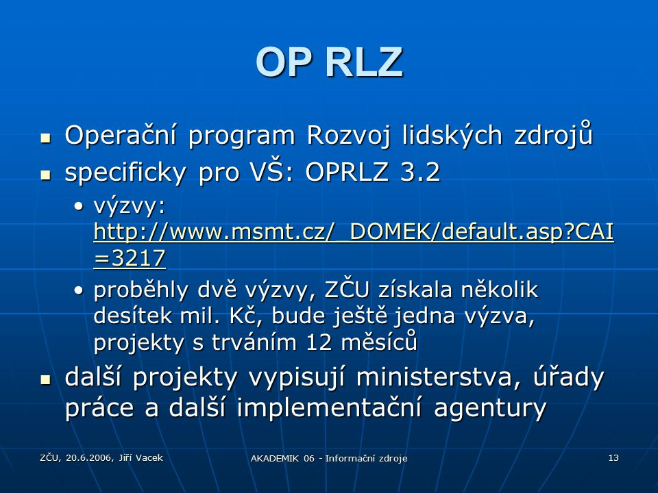 ZČU, 20.6.2006, Jiří Vacek AKADEMIK 06 - Informační zdroje 13 OP RLZ Operační program Rozvoj lidských zdrojů Operační program Rozvoj lidských zdrojů specificky pro VŠ: OPRLZ 3.2 specificky pro VŠ: OPRLZ 3.2 výzvy: http://www.msmt.cz/_DOMEK/default.asp CAI =3217výzvy: http://www.msmt.cz/_DOMEK/default.asp CAI =3217 http://www.msmt.cz/_DOMEK/default.asp CAI =3217 http://www.msmt.cz/_DOMEK/default.asp CAI =3217 proběhly dvě výzvy, ZČU získala několik desítek mil.