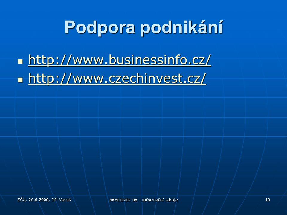 ZČU, 20.6.2006, Jiří Vacek AKADEMIK 06 - Informační zdroje 16 Podpora podnikání http://www.businessinfo.cz/ http://www.businessinfo.cz/ http://www.businessinfo.cz/ http://www.czechinvest.cz/ http://www.czechinvest.cz/ http://www.czechinvest.cz/