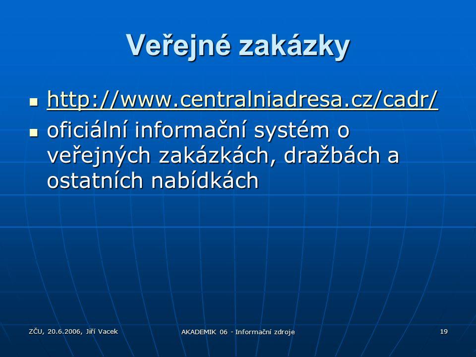 ZČU, 20.6.2006, Jiří Vacek AKADEMIK 06 - Informační zdroje 19 Veřejné zakázky http://www.centralniadresa.cz/cadr/ http://www.centralniadresa.cz/cadr/ http://www.centralniadresa.cz/cadr/ oficiální informační systém o veřejných zakázkách, dražbách a ostatních nabídkách oficiální informační systém o veřejných zakázkách, dražbách a ostatních nabídkách