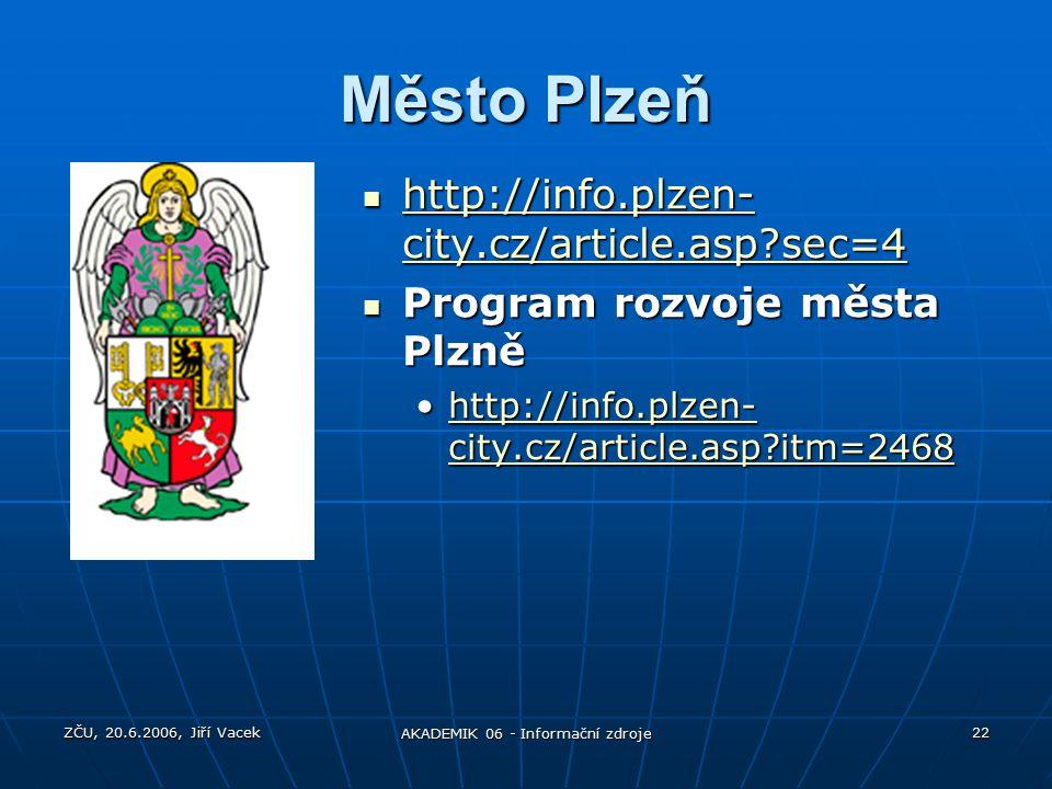 ZČU, 20.6.2006, Jiří Vacek AKADEMIK 06 - Informační zdroje 22 Město Plzeň http://info.plzen- city.cz/article.asp sec=4 http://info.plzen- city.cz/article.asp sec=4 http://info.plzen- city.cz/article.asp sec=4 http://info.plzen- city.cz/article.asp sec=4 Program rozvoje města Plzně Program rozvoje města Plzně http://info.plzen- city.cz/article.asp itm=2468http://info.plzen- city.cz/article.asp itm=2468