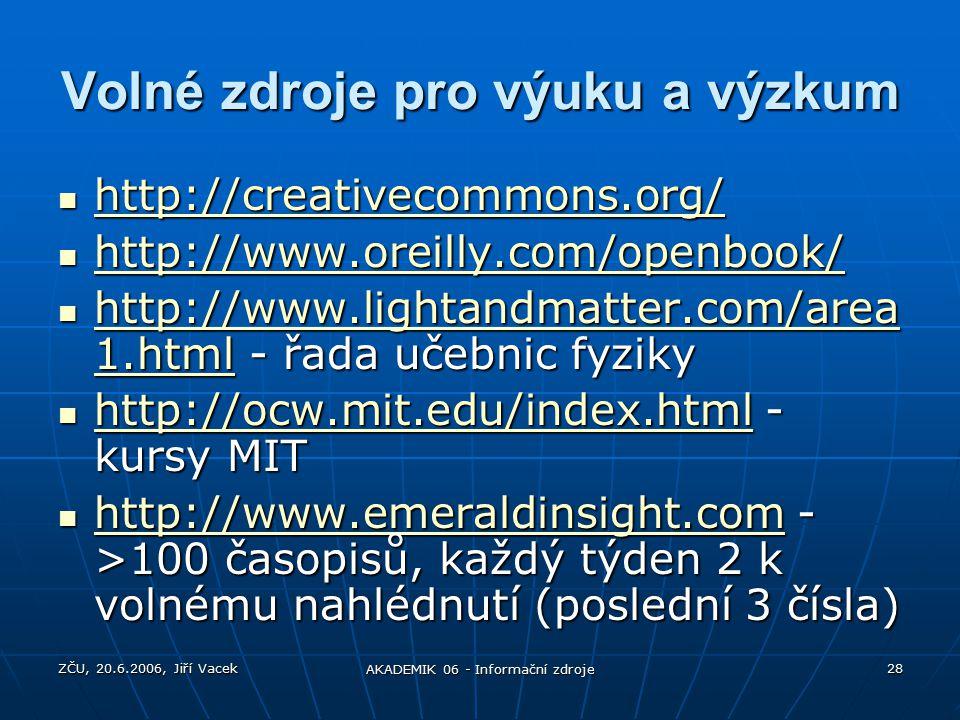 ZČU, 20.6.2006, Jiří Vacek AKADEMIK 06 - Informační zdroje 28 Volné zdroje pro výuku a výzkum http://creativecommons.org/ http://creativecommons.org/ http://creativecommons.org/ http://www.oreilly.com/openbook/ http://www.oreilly.com/openbook/ http://www.oreilly.com/openbook/ http://www.lightandmatter.com/area 1.html - řada učebnic fyziky http://www.lightandmatter.com/area 1.html - řada učebnic fyziky http://www.lightandmatter.com/area 1.html http://www.lightandmatter.com/area 1.html http://ocw.mit.edu/index.html - kursy MIT http://ocw.mit.edu/index.html - kursy MIT http://ocw.mit.edu/index.html http://www.emeraldinsight.com - >100 časopisů, každý týden 2 k volnému nahlédnutí (poslední 3 čísla) http://www.emeraldinsight.com - >100 časopisů, každý týden 2 k volnému nahlédnutí (poslední 3 čísla) http://www.emeraldinsight.com