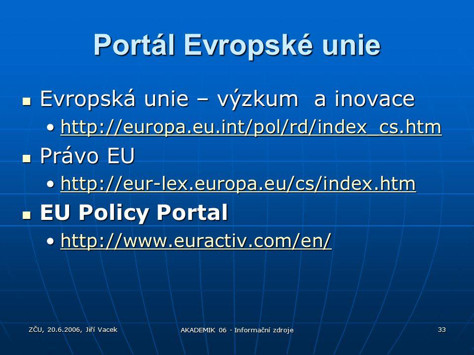ZČU, 20.6.2006, Jiří Vacek AKADEMIK 06 - Informační zdroje 33 Portál Evropské unie Evropská unie – výzkum a inovace Evropská unie – výzkum a inovace http://europa.eu.int/pol/rd/index_cs.htmhttp://europa.eu.int/pol/rd/index_cs.htmhttp://europa.eu.int/pol/rd/index_cs.htm Právo EU Právo EU http://eur-lex.europa.eu/cs/index.htmhttp://eur-lex.europa.eu/cs/index.htmhttp://eur-lex.europa.eu/cs/index.htm EU Policy Portal EU Policy Portal http://www.euractiv.com/en/http://www.euractiv.com/en/http://www.euractiv.com/en/