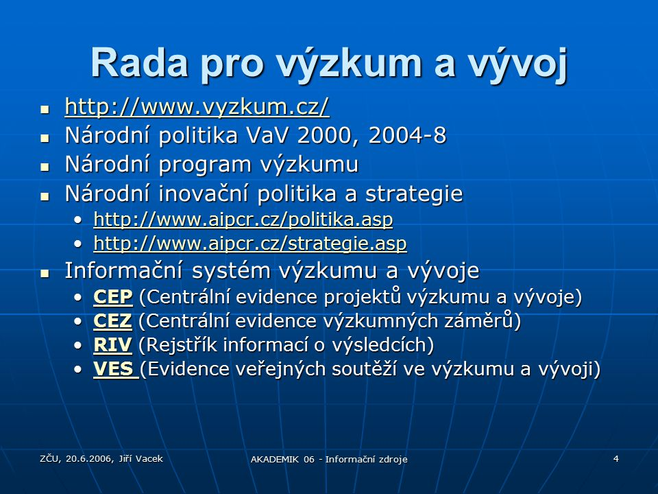 ZČU, 20.6.2006, Jiří Vacek AKADEMIK 06 - Informační zdroje 4 Rada pro výzkum a vývoj http://www.vyzkum.cz/ http://www.vyzkum.cz/ http://www.vyzkum.cz/ Národní politika VaV 2000, 2004-8 Národní politika VaV 2000, 2004-8 Národní program výzkumu Národní program výzkumu Národní inovační politika a strategie Národní inovační politika a strategie http://www.aipcr.cz/politika.asphttp://www.aipcr.cz/politika.asphttp://www.aipcr.cz/politika.asp http://www.aipcr.cz/strategie.asphttp://www.aipcr.cz/strategie.asphttp://www.aipcr.cz/strategie.asp Informační systém výzkumu a vývoje Informační systém výzkumu a vývoje CEP (Centrální evidence projektů výzkumu a vývoje)CEP (Centrální evidence projektů výzkumu a vývoje)CEP CEZ (Centrální evidence výzkumných záměrů)CEZ (Centrální evidence výzkumných záměrů)CEZ RIV (Rejstřík informací o výsledcích)RIV (Rejstřík informací o výsledcích)RIV VES (Evidence veřejných soutěží ve výzkumu a vývoji)VES (Evidence veřejných soutěží ve výzkumu a vývoji)VES VES