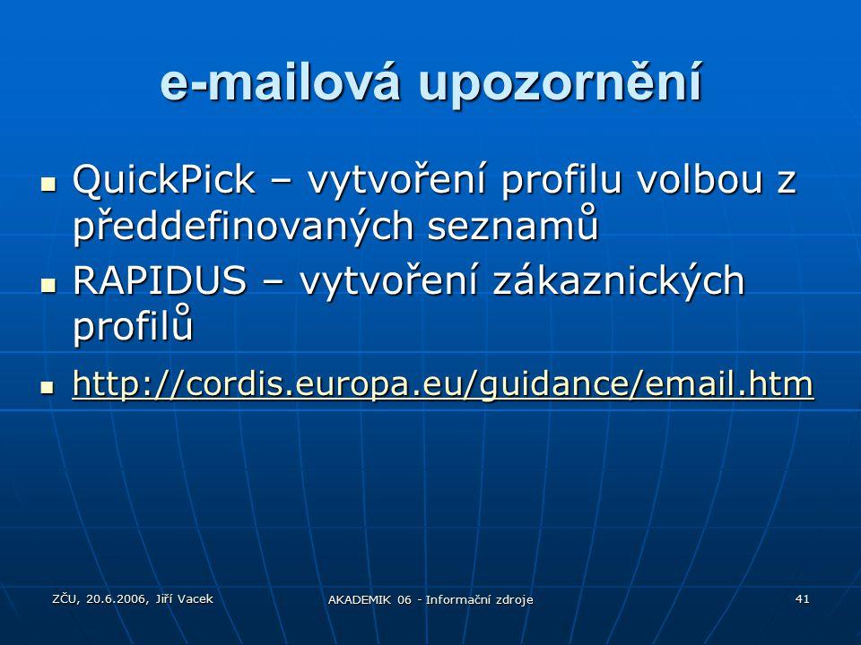 ZČU, 20.6.2006, Jiří Vacek AKADEMIK 06 - Informační zdroje 41 e-mailová upozornění QuickPick – vytvoření profilu volbou z předdefinovaných seznamů QuickPick – vytvoření profilu volbou z předdefinovaných seznamů RAPIDUS – vytvoření zákaznických profilů RAPIDUS – vytvoření zákaznických profilů http://cordis.europa.eu/guidance/email.htm http://cordis.europa.eu/guidance/email.htm http://cordis.europa.eu/guidance/email.htm