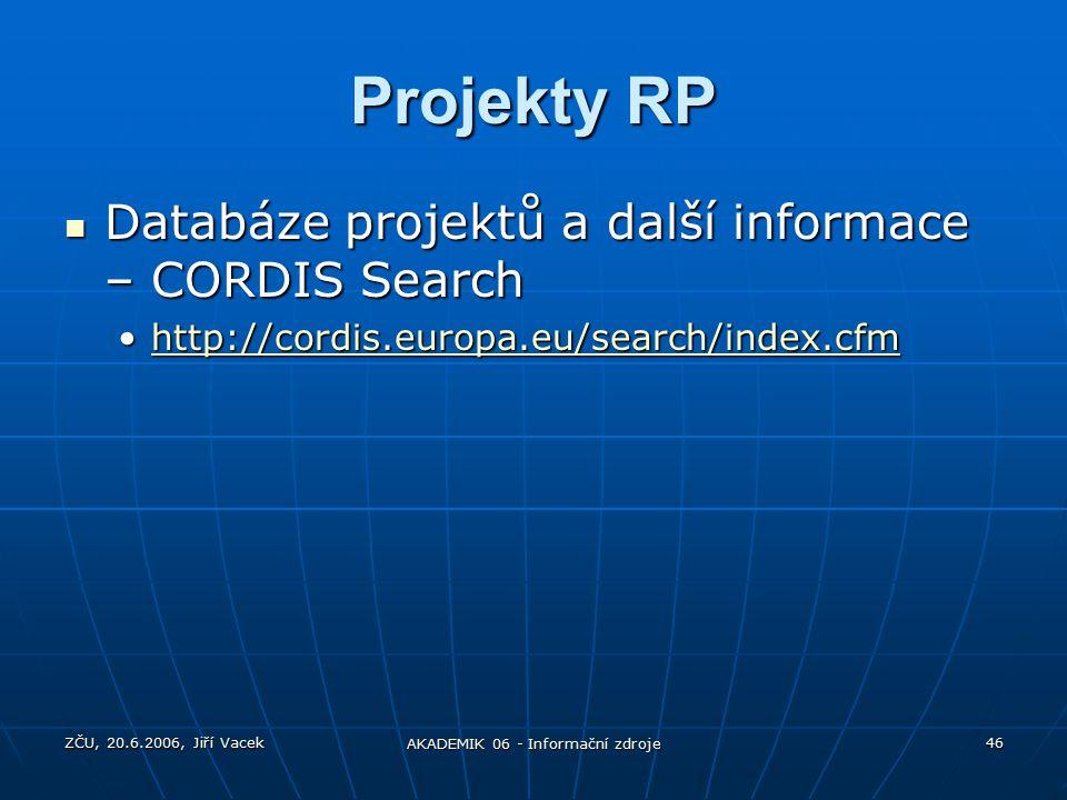 ZČU, 20.6.2006, Jiří Vacek AKADEMIK 06 - Informační zdroje 46 Projekty RP Databáze projektů a další informace – CORDIS Search Databáze projektů a další informace – CORDIS Search http://cordis.europa.eu/search/index.cfmhttp://cordis.europa.eu/search/index.cfmhttp://cordis.europa.eu/search/index.cfm