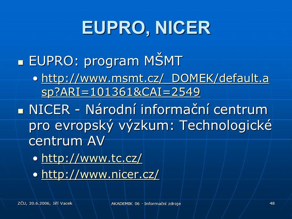 ZČU, 20.6.2006, Jiří Vacek AKADEMIK 06 - Informační zdroje 48 EUPRO, NICER EUPRO: program MŠMT EUPRO: program MŠMT http://www.msmt.cz/_DOMEK/default.a sp ARI=101361&CAI=2549http://www.msmt.cz/_DOMEK/default.a sp ARI=101361&CAI=2549http://www.msmt.cz/_DOMEK/default.a sp ARI=101361&CAI=2549http://www.msmt.cz/_DOMEK/default.a sp ARI=101361&CAI=2549 NICER - Národní informační centrum pro evropský výzkum: Technologické centrum AV NICER - Národní informační centrum pro evropský výzkum: Technologické centrum AV http://www.tc.cz/http://www.tc.cz/http://www.tc.cz/ http://www.nicer.cz/http://www.nicer.cz/http://www.nicer.cz/
