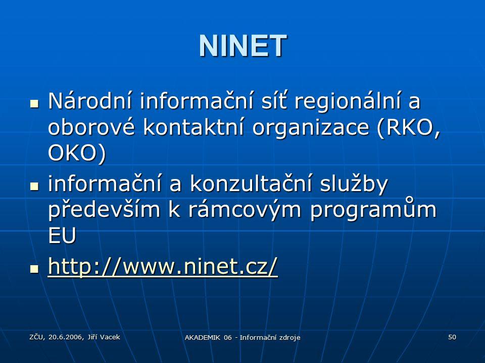 ZČU, 20.6.2006, Jiří Vacek AKADEMIK 06 - Informační zdroje 50 NINET Národní informační síť regionální a oborové kontaktní organizace (RKO, OKO) Národní informační síť regionální a oborové kontaktní organizace (RKO, OKO) informační a konzultační služby především k rámcovým programům EU informační a konzultační služby především k rámcovým programům EU http://www.ninet.cz/ http://www.ninet.cz/ http://www.ninet.cz/
