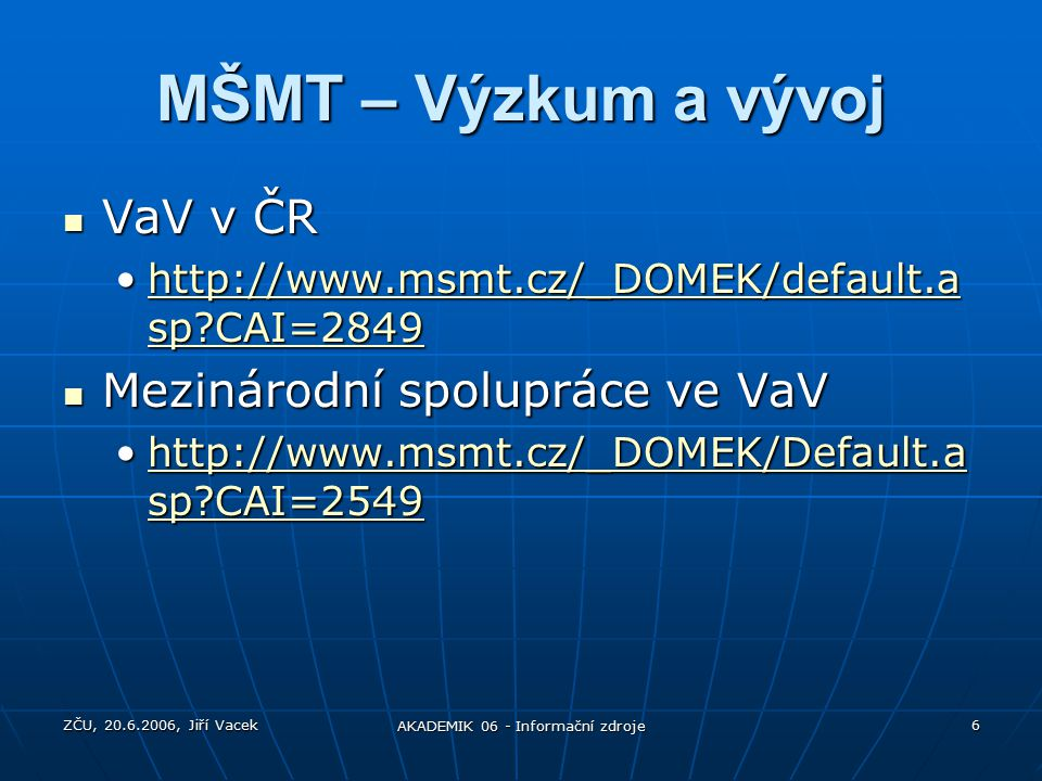 ZČU, 20.6.2006, Jiří Vacek AKADEMIK 06 - Informační zdroje 6 MŠMT – Výzkum a vývoj VaV v ČR VaV v ČR http://www.msmt.cz/_DOMEK/default.a sp CAI=2849http://www.msmt.cz/_DOMEK/default.a sp CAI=2849http://www.msmt.cz/_DOMEK/default.a sp CAI=2849http://www.msmt.cz/_DOMEK/default.a sp CAI=2849 Mezinárodní spolupráce ve VaV Mezinárodní spolupráce ve VaV http://www.msmt.cz/_DOMEK/Default.a sp CAI=2549http://www.msmt.cz/_DOMEK/Default.a sp CAI=2549http://www.msmt.cz/_DOMEK/Default.a sp CAI=2549http://www.msmt.cz/_DOMEK/Default.a sp CAI=2549