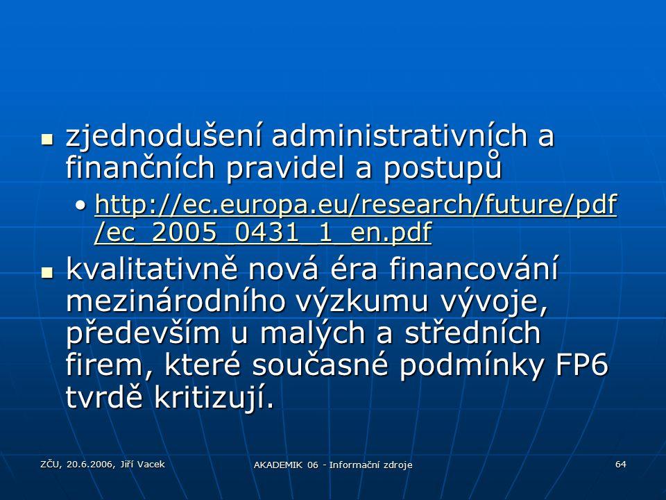 ZČU, 20.6.2006, Jiří Vacek AKADEMIK 06 - Informační zdroje 64 zjednodušení administrativních a finančních pravidel a postupů zjednodušení administrativních a finančních pravidel a postupů http://ec.europa.eu/research/future/pdf /ec_2005_0431_1_en.pdfhttp://ec.europa.eu/research/future/pdf /ec_2005_0431_1_en.pdfhttp://ec.europa.eu/research/future/pdf /ec_2005_0431_1_en.pdfhttp://ec.europa.eu/research/future/pdf /ec_2005_0431_1_en.pdf kvalitativně nová éra financování mezinárodního výzkumu vývoje, především u malých a středních firem, které současné podmínky FP6 tvrdě kritizují.