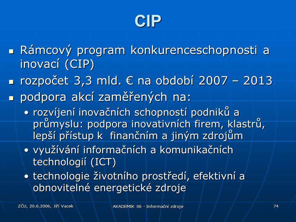 ZČU, 20.6.2006, Jiří Vacek AKADEMIK 06 - Informační zdroje 74 CIP Rámcový program konkurenceschopnosti a inovací (CIP) Rámcový program konkurenceschopnosti a inovací (CIP) rozpočet 3,3 mld.