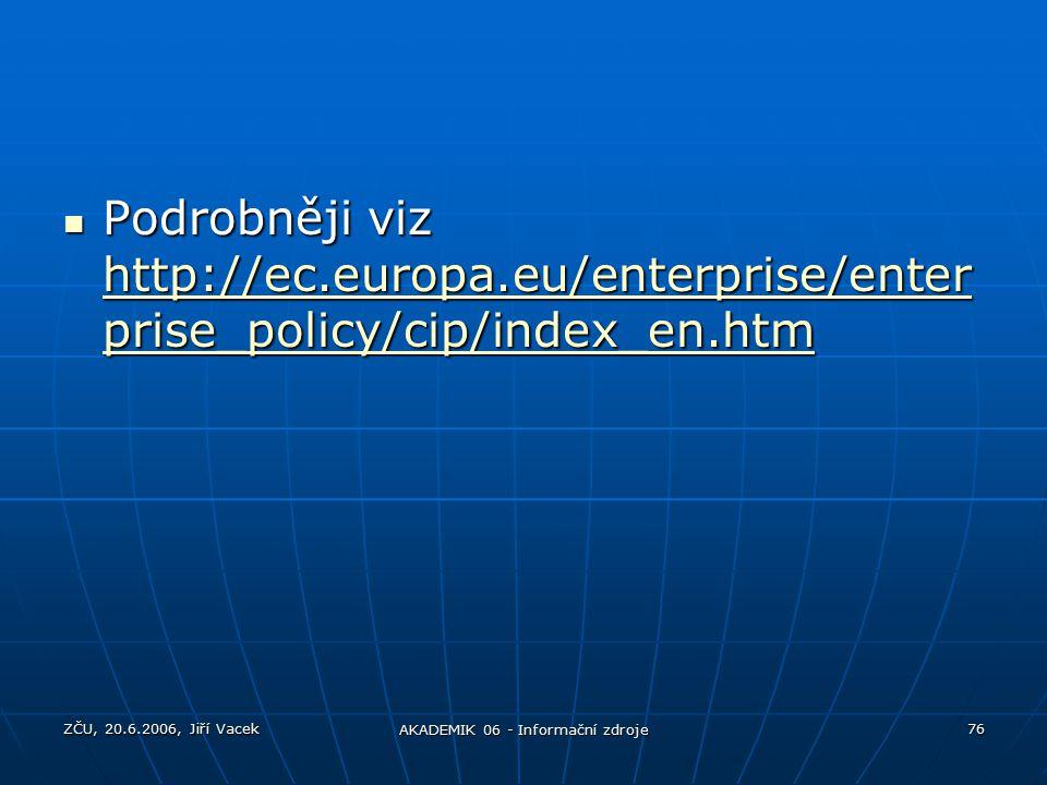 ZČU, 20.6.2006, Jiří Vacek AKADEMIK 06 - Informační zdroje 76 Podrobněji viz http://ec.europa.eu/enterprise/enter prise_policy/cip/index_en.htm Podrobněji viz http://ec.europa.eu/enterprise/enter prise_policy/cip/index_en.htm http://ec.europa.eu/enterprise/enter prise_policy/cip/index_en.htm http://ec.europa.eu/enterprise/enter prise_policy/cip/index_en.htm