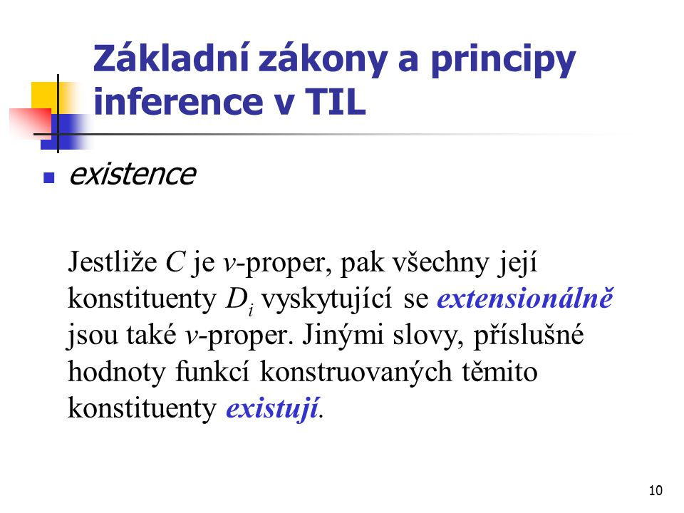 10 Základní zákony a principy inference v TIL existence Jestliže C je v-proper, pak všechny její konstituenty D i vyskytující se extensionálně jsou ta