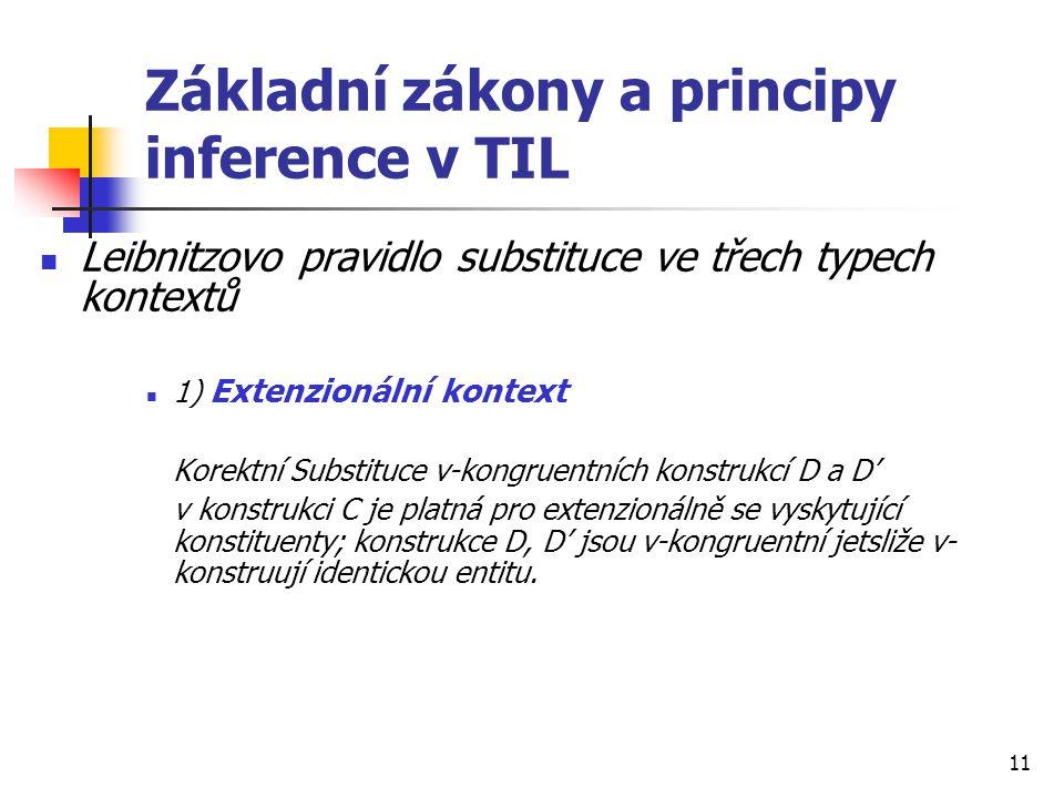 11 Základní zákony a principy inference v TIL Leibnitzovo pravidlo substituce ve třech typech kontextů 1) Extenzionální kontext Korektní Substituce v-