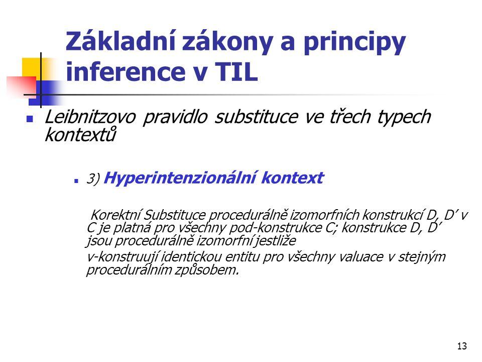 13 Základní zákony a principy inference v TIL Leibnitzovo pravidlo substituce ve třech typech kontextů 3) Hyperintenzionální kontext Korektní Substitu