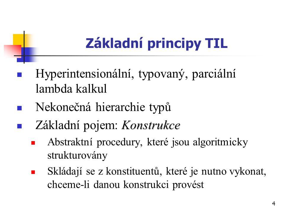 4 Základní principy TIL Hyperintensionální, typovaný, parciální lambda kalkul Nekonečná hierarchie typů Konstrukce Základní pojem: Konstrukce Abstrakt