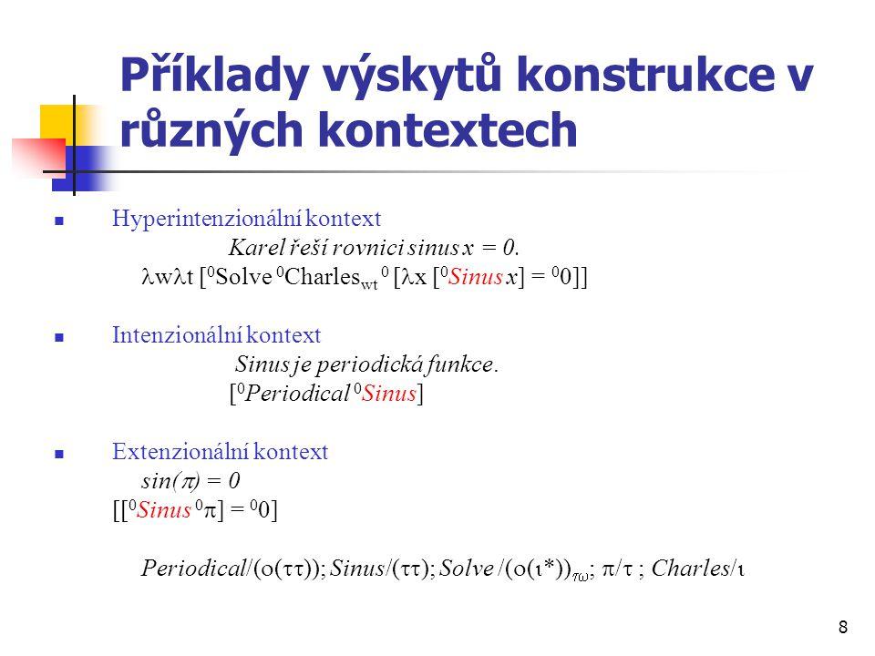 8 Příklady výskytů konstrukce v různých kontextech Hyperintenzionální kontext Karel řeší rovnici sinus x = 0. w t [ 0 Solve 0 Charles wt 0 [ x [ 0 Sin