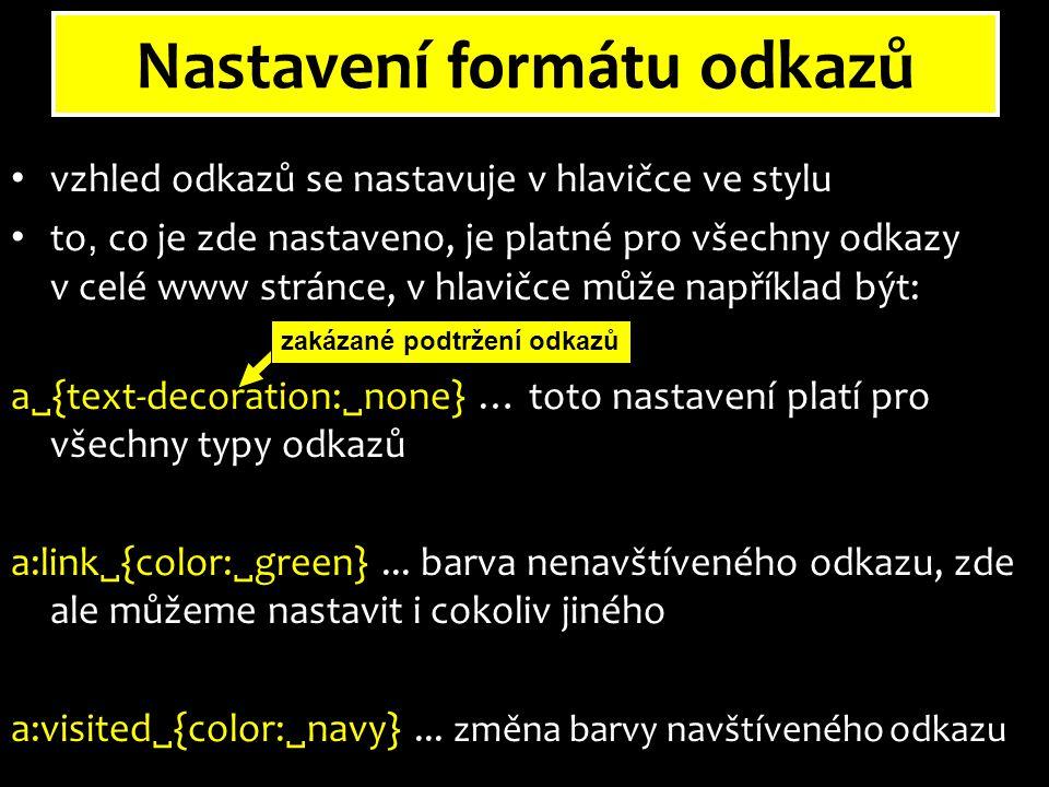 Nastavení formátu odkazů vzhled odkazů se nastavuje v hlavičce ve stylu to, co je zde nastaveno, je platné pro všechny odkazy v celé www stránce, v hlavičce může například být: a  {text-decoration:  none} … toto nastavení platí pro všechny typy odkazů a:link  {color:  green}...