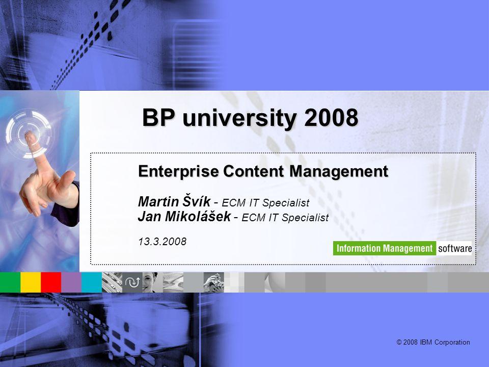 © 2008 IBM Corporation Enterprise Content Management Martin Švík - ECM IT Specialist Jan Mikolášek - ECM IT Specialist 13.3.2008 BP university 2008