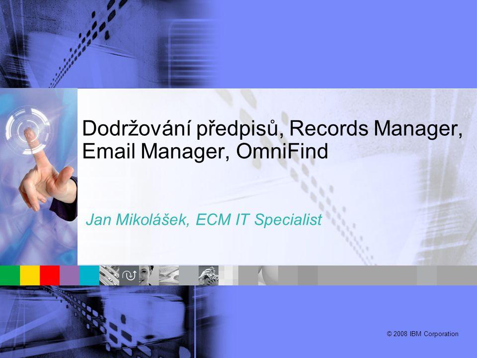 © 2008 IBM Corporation Dodržování předpisů, Records Manager, Email Manager, OmniFind Jan Mikolášek, ECM IT Specialist