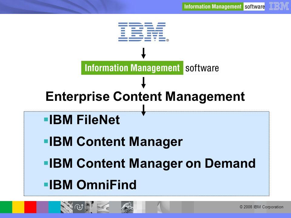 © 2008 IBM Corporation Enterprise Content Management  IBM FileNet  IBM Content Manager  IBM Content Manager on Demand  IBM OmniFind