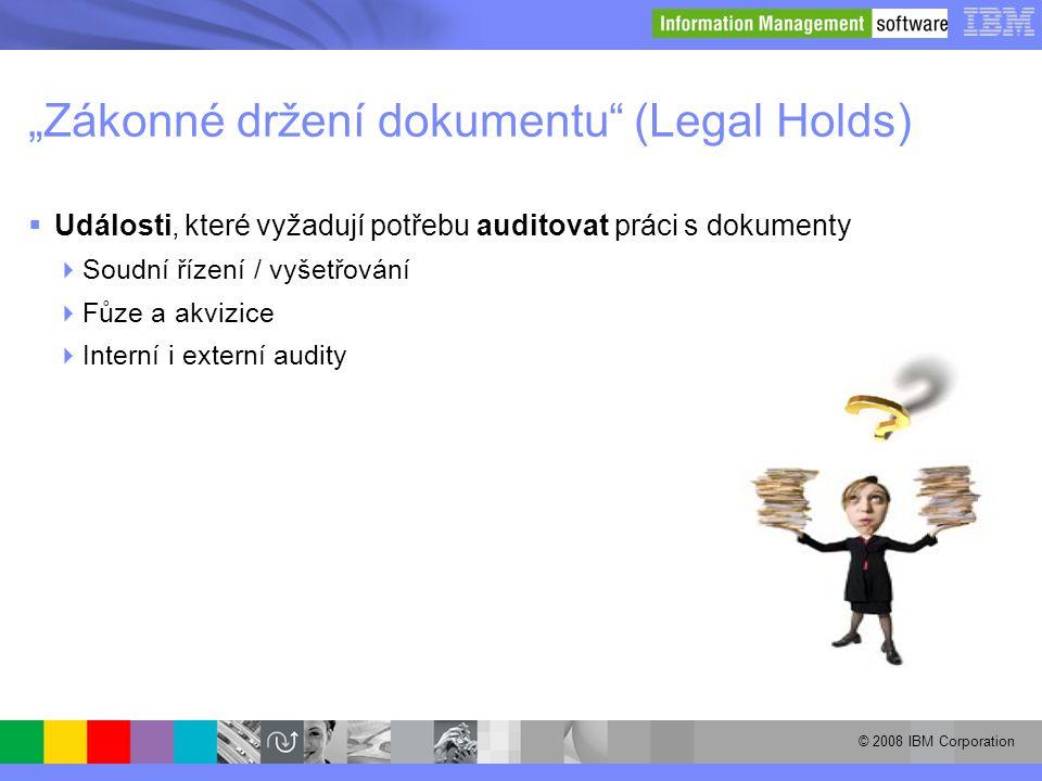 """© 2008 IBM Corporation """"Zákonné držení dokumentu"""" (Legal Holds)  Události, které vyžadují potřebu auditovat práci s dokumenty  Soudní řízení / vyšet"""