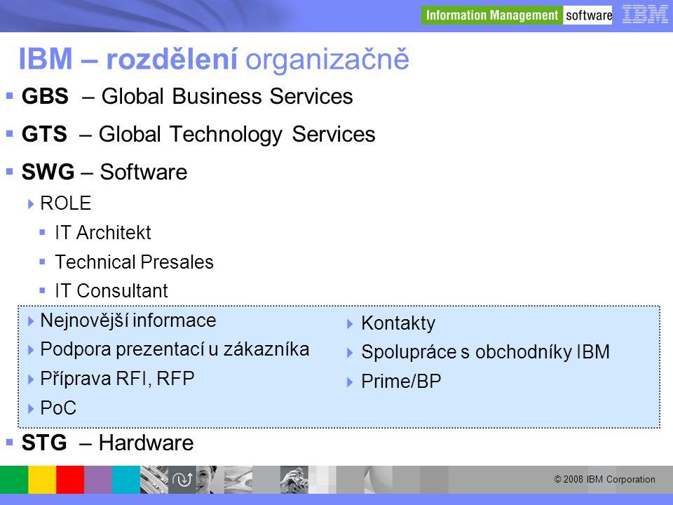 © 2008 IBM Corporation IBM – rozdělení organizačně  GBS – Global Business Services  GTS – Global Technology Services  SWG – Software  ROLE  IT Ar