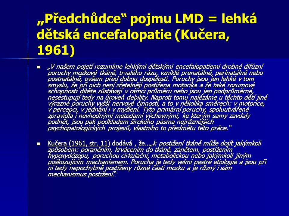 Definice LMD (Clements,1966) Syndrom lehké mozkové dysfunkce se vztahuje na děti téměř průměrné, průměrné nebo nadprůměrné obecné inteligence s určitými poruchami učení či chování, v rozsahu od mírných po těžké, které jsou spojeny s odchylkami funkce centrálního nervového systému.