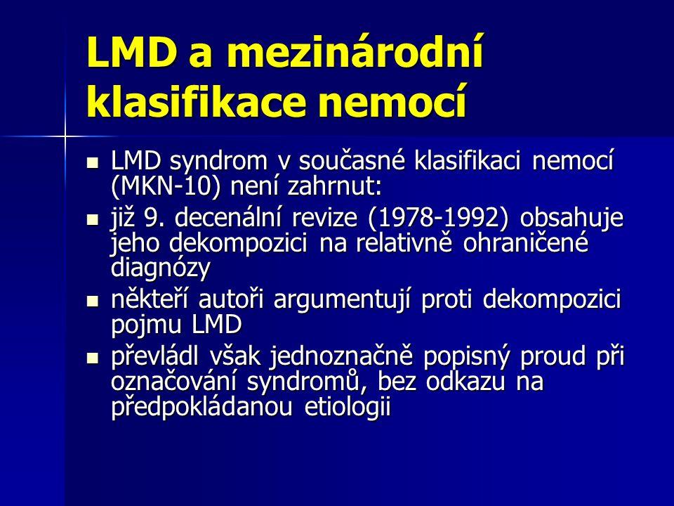 Obhajoba pojmu LMD (Matějček, 1990) diagnóza LMD je aproximativní (dána konvergencí nálezů anamnestických, neurologických, psychologických, klinického obrazu s ohledem na chování dítěte) diagnóza LMD je aproximativní (dána konvergencí nálezů anamnestických, neurologických, psychologických, klinického obrazu s ohledem na chování dítěte) dysfunkce je pojímána jako odchylka od společenské normy dysfunkce je pojímána jako odchylka od společenské normy podklad dysfunkcí je v nervovém systému podklad dysfunkcí je v nervovém systému prostředí ovlivňuje projevy LMD, je však až sekundárním činitelem prostředí ovlivňuje projevy LMD, je však až sekundárním činitelem výhodný je odkaz na etiologii v samotném pojmu, který činí obviňování rodičů za špatnou výchovu bezpředmětným – a také nám říká více, než je možné spatřit na první pohled (jako to činí např.