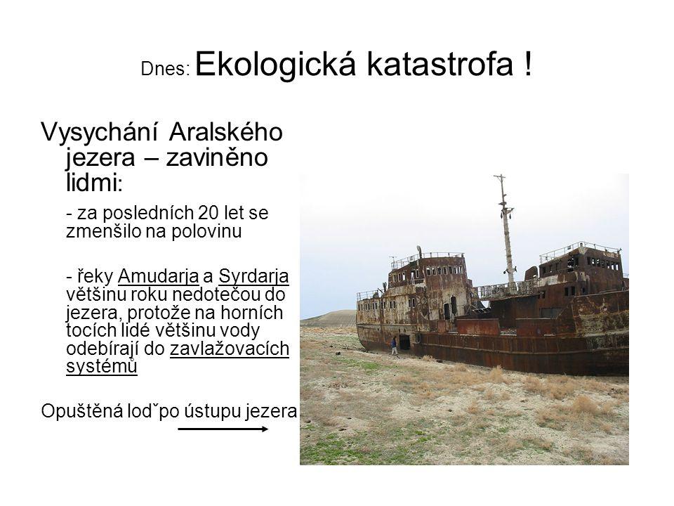 Dnes: Ekologická katastrofa ! Vysychání Aralského jezera – zaviněno lidmi : - za posledních 20 let se zmenšilo na polovinu - řeky Amudarja a Syrdarja