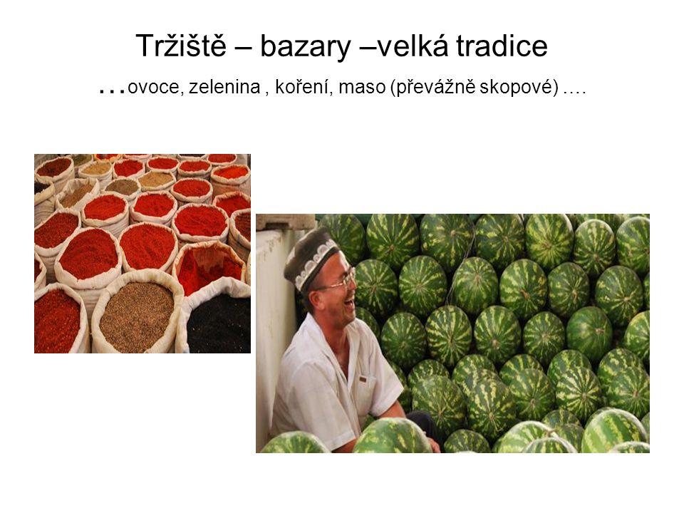 Tržiště – bazary –velká tradice … ovoce, zelenina, koření, maso (převážně skopové) ….