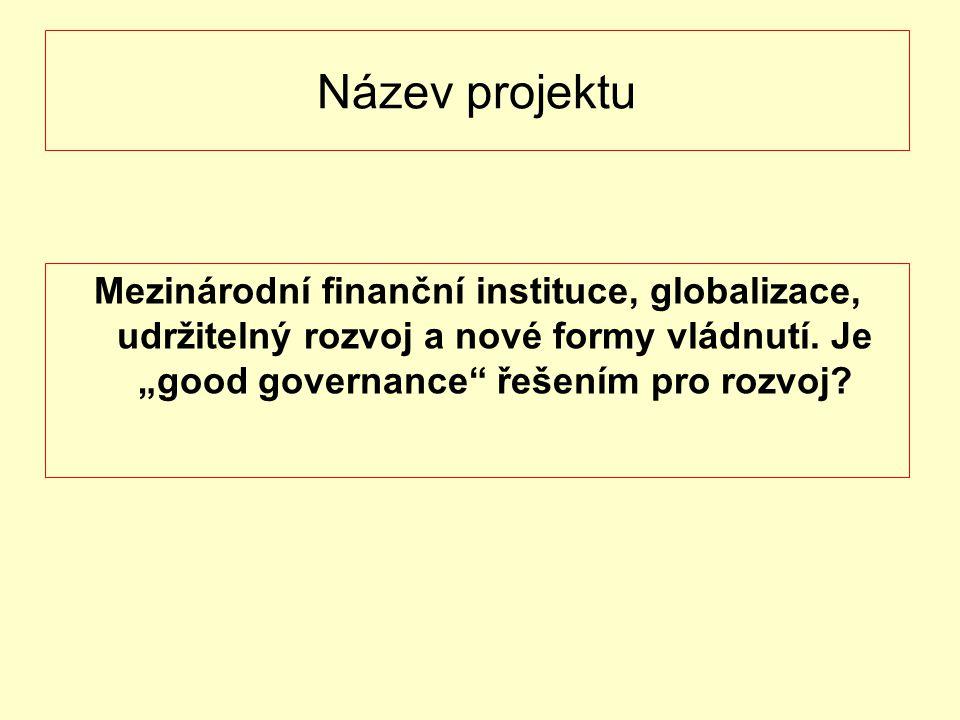 """Název projektu Mezinárodní finanční instituce, globalizace, udržitelný rozvoj a nové formy vládnutí. Je """"good governance"""" řešením pro rozvoj?"""