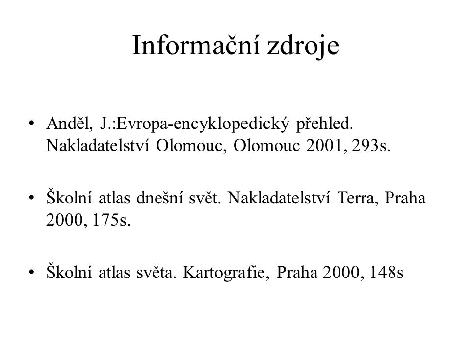Informační zdroje Anděl, J.:Evropa-encyklopedický přehled. Nakladatelství Olomouc, Olomouc 2001, 293s. Školní atlas dnešní svět. Nakladatelství Terra,