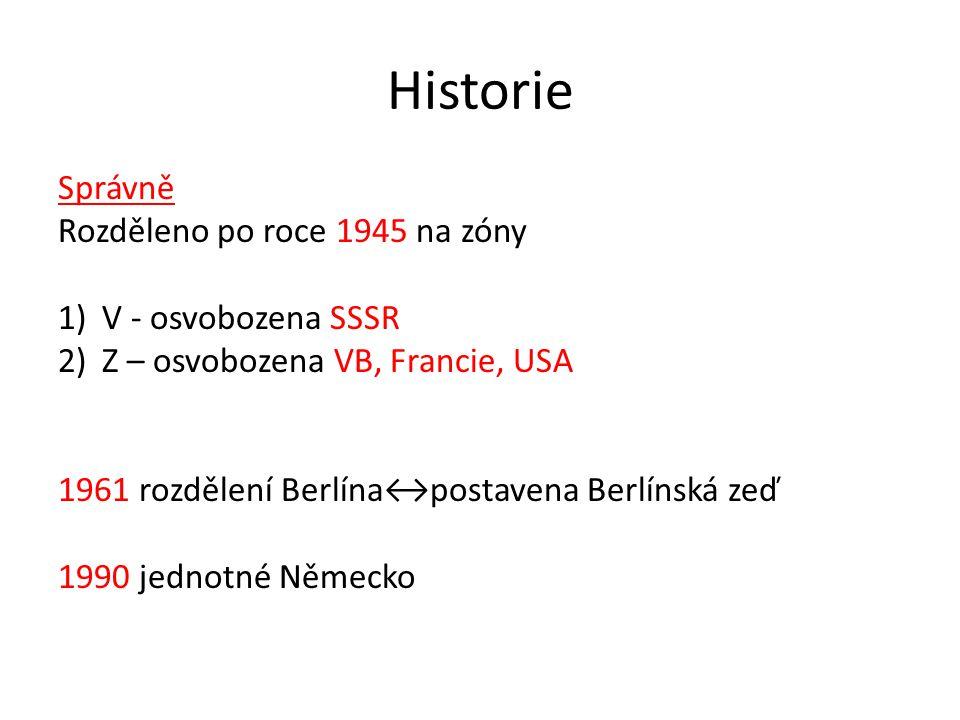 Historie Správně Rozděleno po roce 1945 na zóny 1) V - osvobozena SSSR 2) Z – osvobozena VB, Francie, USA 1961 rozdělení Berlína↔postavena Berlínská z