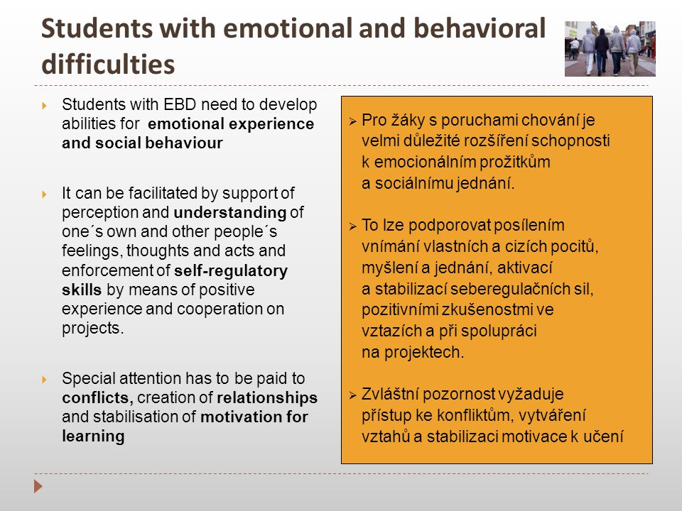 Students with emotional and behavioral difficulties  Students with EBD need to develop abilities for emotional experience and social behaviour  It can be facilitated by support of perception and understanding of one´s own and other people´s feelings, thoughts and acts and enforcement of self-regulatory skills by means of positive experience and cooperation on projects.
