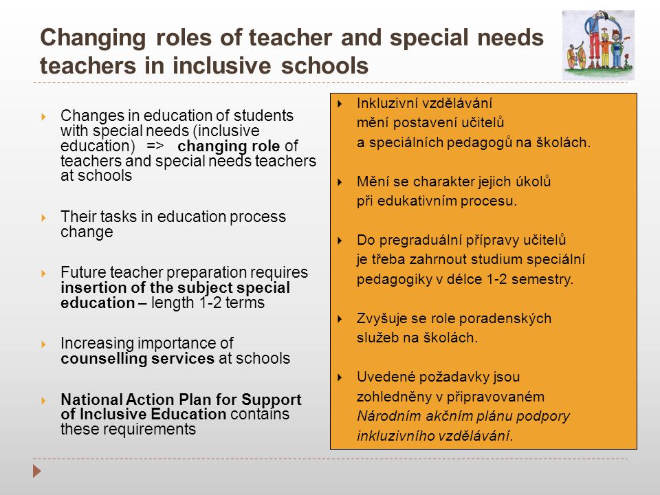 Changing roles of teacher and special needs teachers in inclusive schools  Changes in education of students with special needs (inclusive education) => changing role of teachers and special needs teachers at schools  Their tasks in education process change  Future teacher preparation requires insertion of the subject special education – length 1-2 terms  Increasing importance of counselling services at schools  National Action Plan for Support of Inclusive Education contains these requirements  Inkluzivní vzdělávání mění postavení učitelů a speciálních pedagogů na školách.