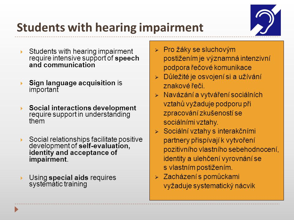 Students with hearing impairment  Students with hearing impairment require intensive support of speech and communication  Sign language acquisition is important  Social interactions development require support in understanding them  Social relationships facilitate positive development of self-evaluation, identity and acceptance of impairment.