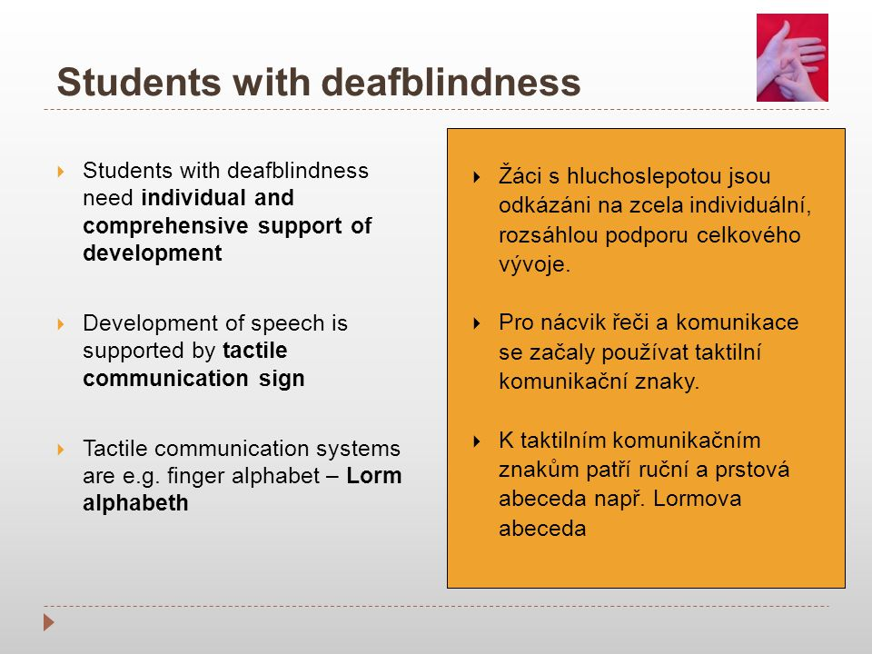 Students with deafblindness  Students with deafblindness need individual and comprehensive support of development  Development of speech is supported by tactile communication sign  Tactile communication systems are e.g.
